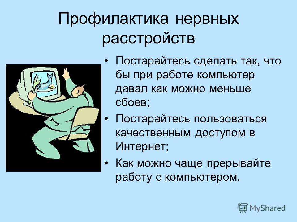 Профилактика нервных расстройств Постарайтесь сделать так, что бы при работе компьютер давал как можно меньше сбоев; Постарайтесь пользоваться качественным доступом в Интернет; Как можно чаще прерывайте работу с компьютером.