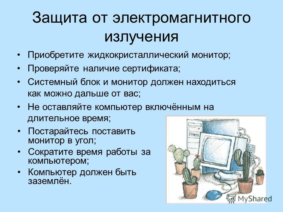 Защита от электромагнитного излучения Приобретите жидкокристаллический монитор; Проверяйте наличие сертификата; Системный блок и монитор должен находиться как можно дальше от вас; Не оставляйте компьютер включённым на длительное время; Постарайтесь п
