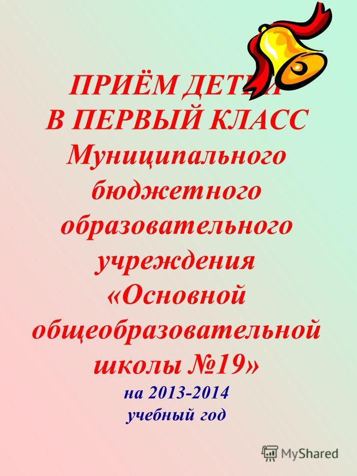 ПРИЁМ ДЕТЕЙ В ПЕРВЫЙ КЛАСС Муниципального бюджетного образовательного учреждения «Основной общеобразовательной школы 19» на 2013-2014 учебный год