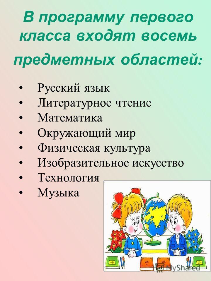 В программу первого класса входят восемь предметных областей : Русский язык Литературное чтение Математика Окружающий мир Физическая культура Изобразительное искусство Технология Музыка
