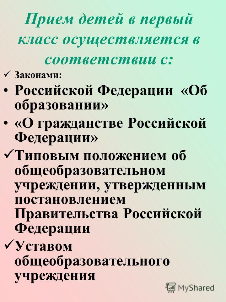 Прием детей в первый класс осуществляется в соответствии с: Законами: Российской Федерации «Об образовании» «О гражданстве Российской Федерации» Типовым положением об общеобразовательном учреждении, утвержденным постановлением Правительства Российско