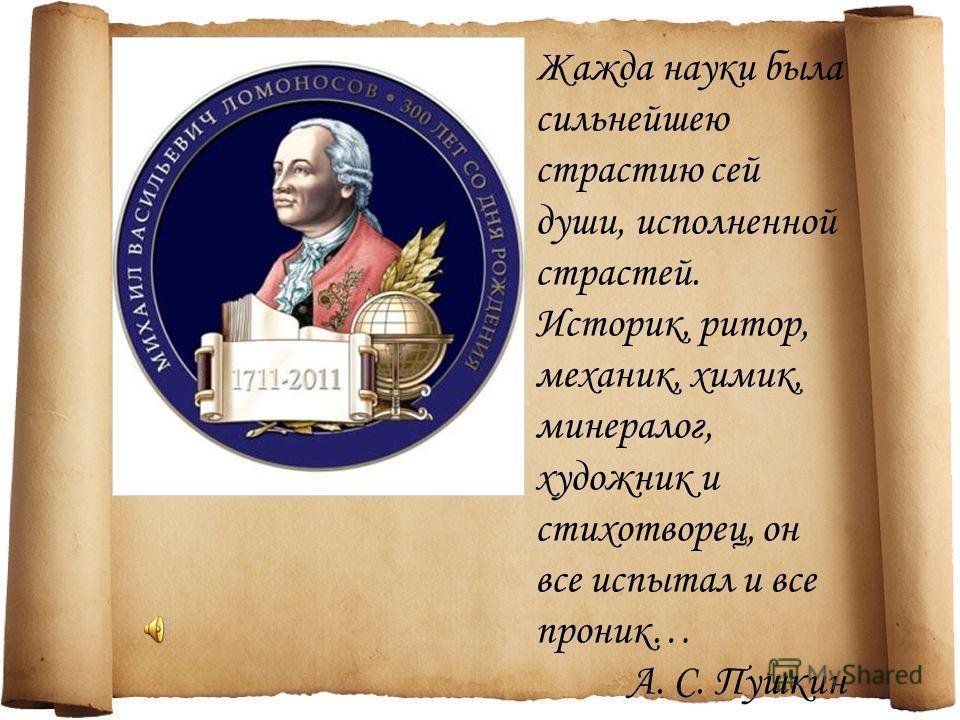 Жажда науки была сильнейшею страстию сей души, исполненной страстей. Историк, ритор, механик, химик, минералог, художник и стихотворец, он все испытал и все проник… А. С. Пушкин