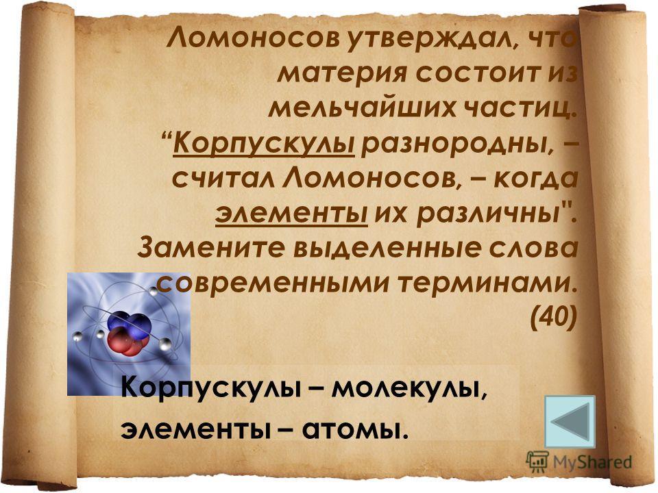 Ломоносов утверждал, что материя состоит из мельчайших частиц.Корпускулы разнородны, – считал Ломоносов, – когда элементы их различны. Замените выделенные слова современными терминами. (40) Корпускулы – молекулы, элементы – атомы.