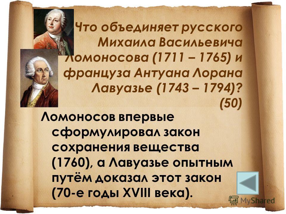 Что объединяет русского Михаила Васильевича Ломоносова (1711 – 1765) и француза Антуана Лорана Лавуазье (1743 – 1794)? (50) Ломоносов впервые сформулировал закон сохранения вещества (1760), а Лавуазье опытным путём доказал этот закон (70-е годы XVIII