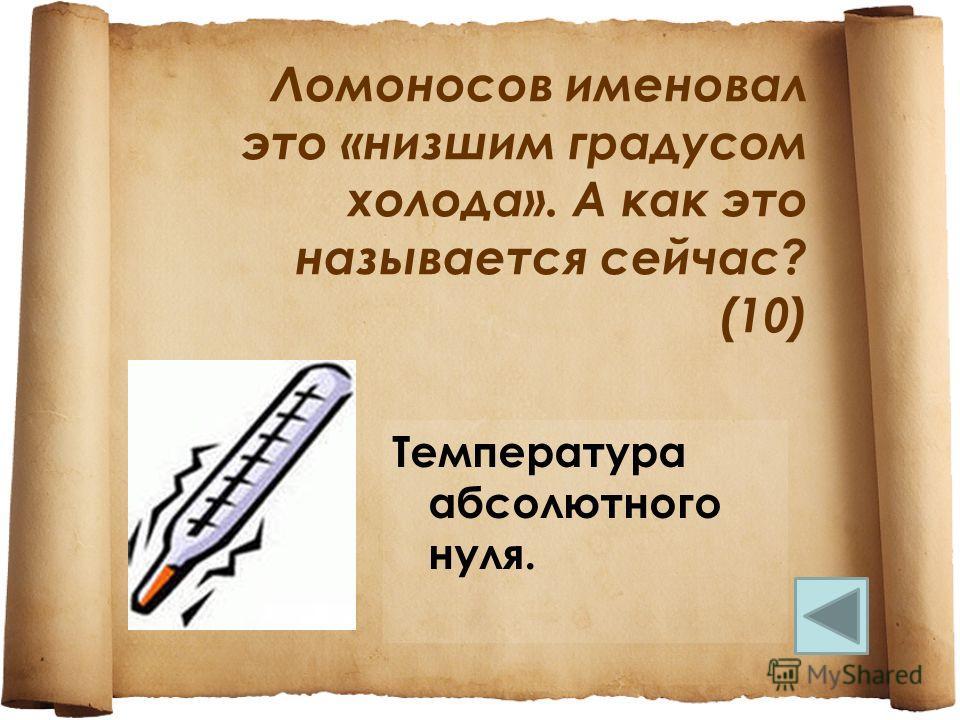 Ломоносов именовал это «низшим градусом холода». А как это называется сейчас? (10) Температура абсолютного нуля.