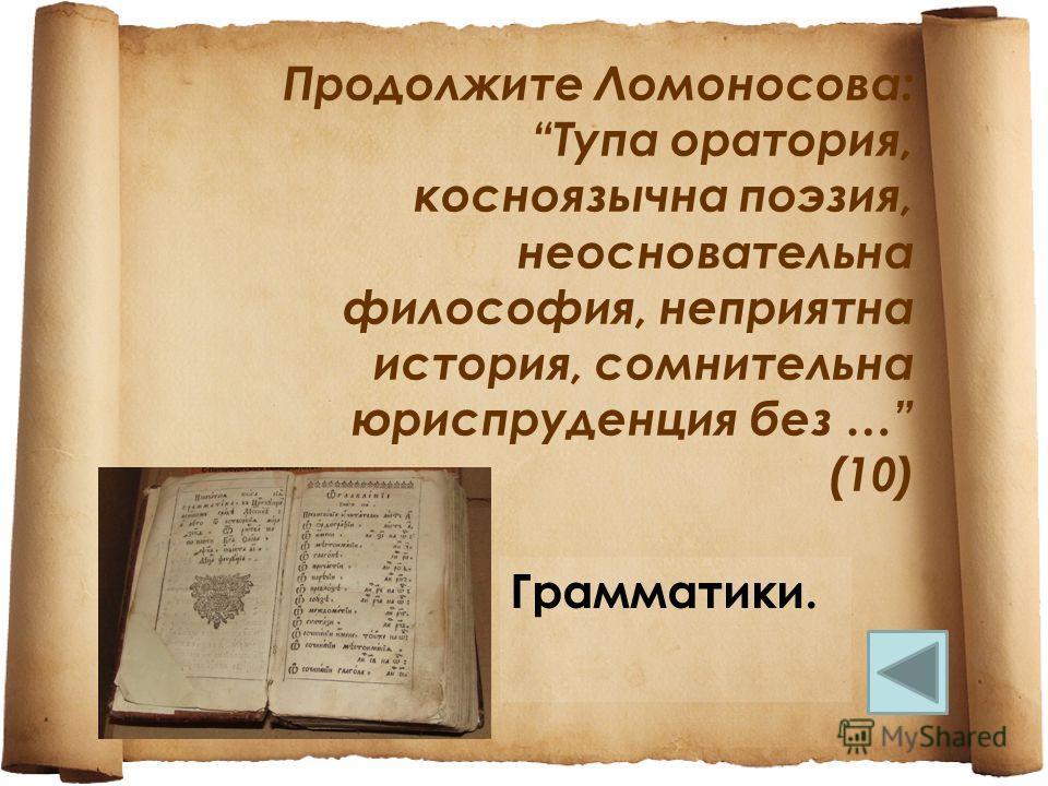 Продолжите Ломоносова: Тупа оратория, косноязычна поэзия, неосновательна философия, неприятна история, сомнительна юриспруденция без … (10) Грамматики.