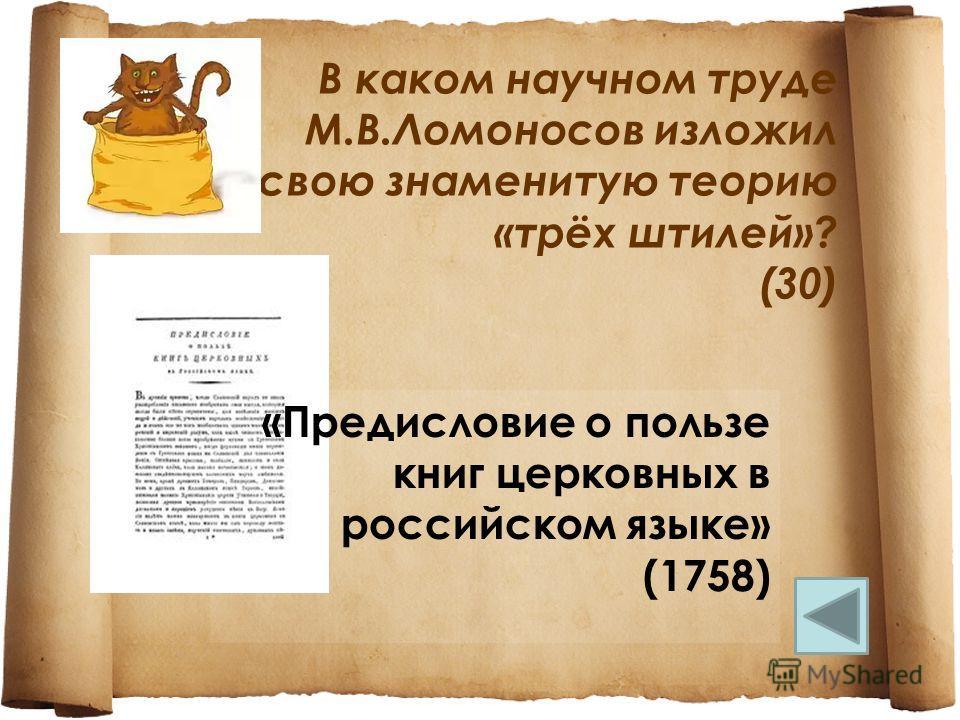 В каком научном труде М.В.Ломоносов изложил свою знаменитую теорию «трёх штилей»? (30) «Предисловие о пользе книг церковных в российском языке» (1758)