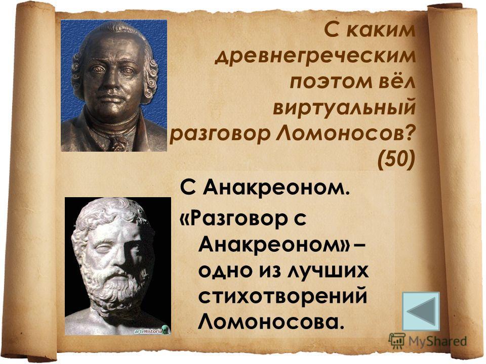 С каким древнегреческим поэтом вёл виртуальный разговор Ломоносов? (50) С Анакреоном. «Разговор с Анакреоном» – одно из лучших стихотворений Ломоносова.