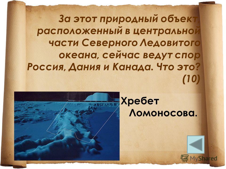 За этот природный объект, расположенный в центральной части Северного Ледовитого океана, сейчас ведут спор Россия, Дания и Канада. Что это? (10) Хребет Ломоносова.
