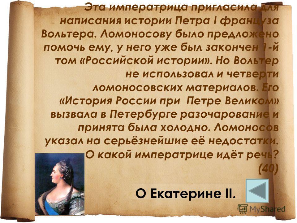 Эта императрица пригласила для написания истории Петра I француза Вольтера. Ломоносову было предложено помочь ему, у него уже был закончен 1-й том «Российской истории». Но Вольтер не использовал и четверти ломоносовских материалов. Его «История Росси
