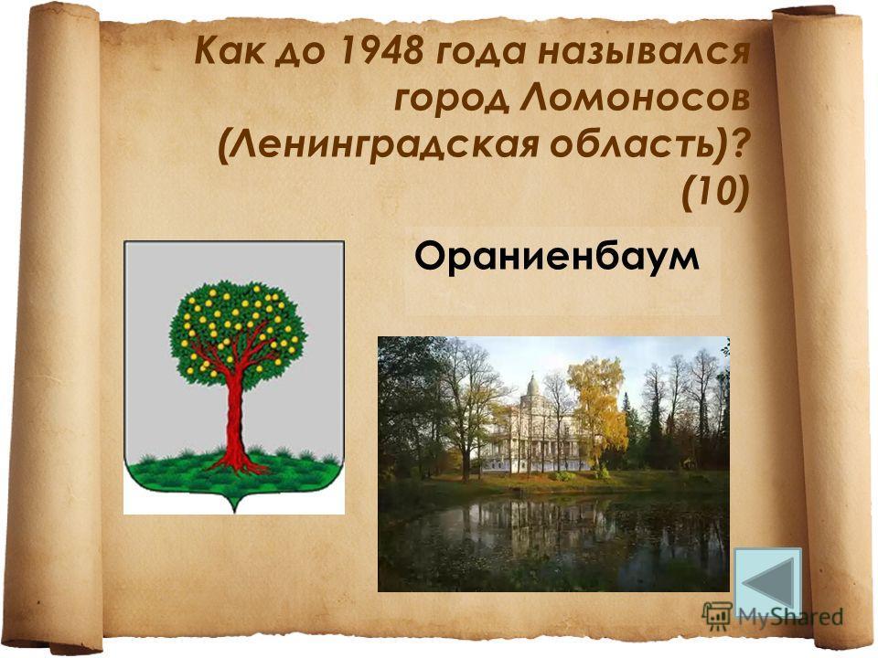 Как до 1948 года назывался город Ломоносов (Ленинградская область)? (10) Ораниенбаум