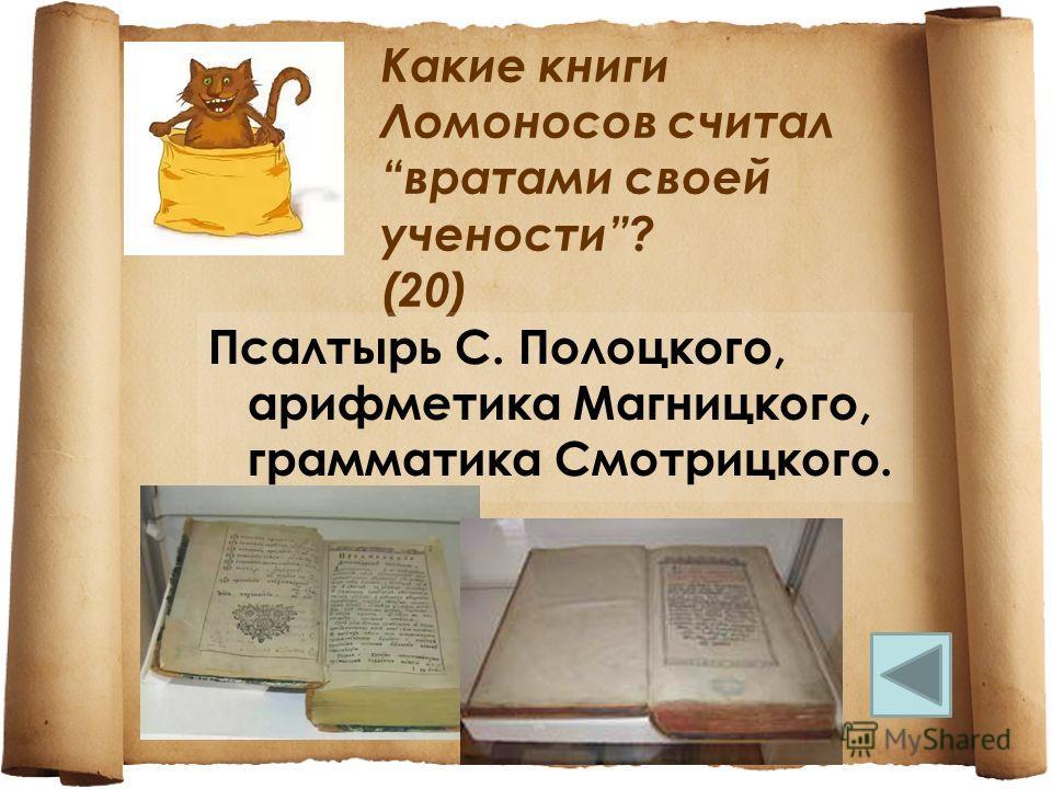 Какие книги Ломоносов считал вратами своей учености? (20) Псалтырь С. Полоцкого, арифметика Магницкого, грамматика Смотрицкого.