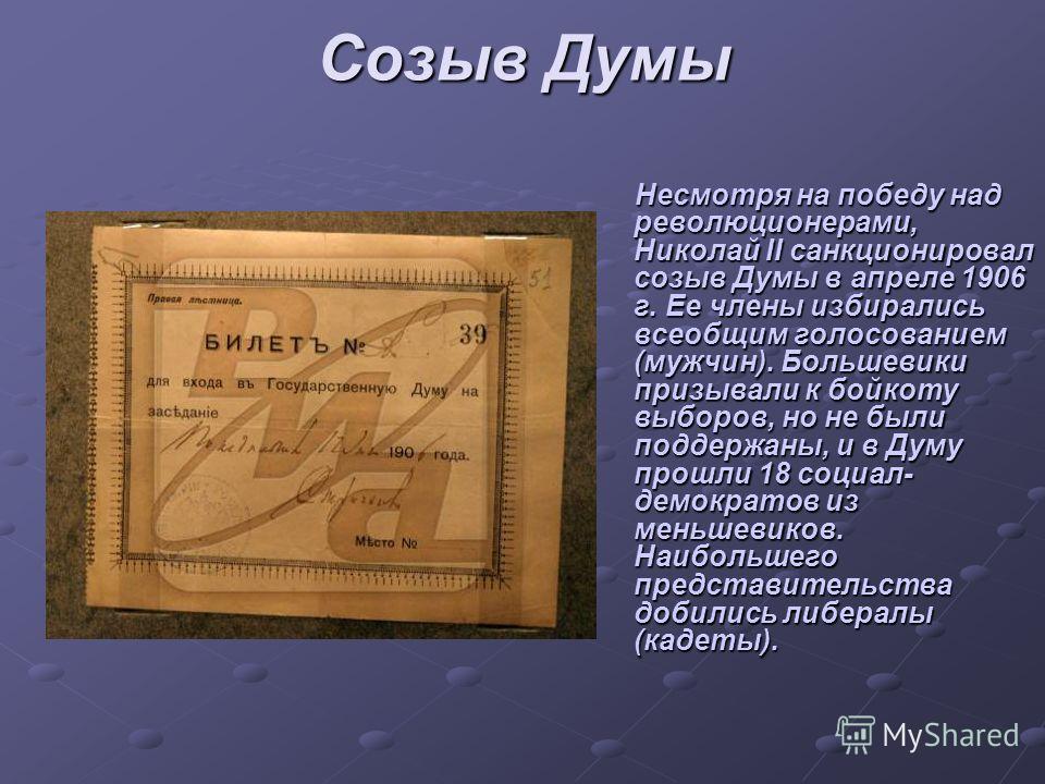 Созыв Думы Несмотря на победу над революционерами, Николай II санкционировал созыв Думы в апреле 1906 г. Ее члены избирались всеобщим голосованием (мужчин). Большевики призывали к бойкоту выборов, но не были поддержаны, и в Думу прошли 18 социал- дем