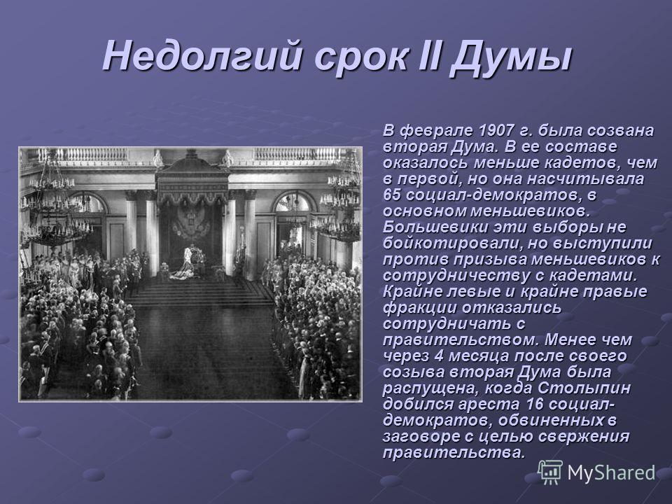 Недолгий срок II Думы В феврале 1907 г. была созвана вторая Дума. В ее составе оказалось меньше кадетов, чем в первой, но она насчитывала 65 социал-демократов, в основном меньшевиков. Большевики эти выборы не бойкотировали, но выступили против призыв