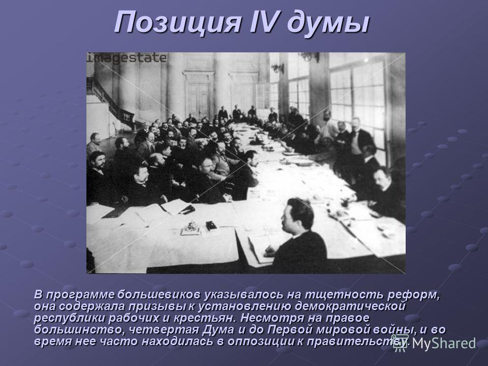Позиция IV думы В программе большевиков указывалось на тщетность реформ, она содержала призывы к установлению демократической республики рабочих и крестьян. Несмотря на правое большинство, четвертая Дума и до Первой мировой войны, и во время нее част