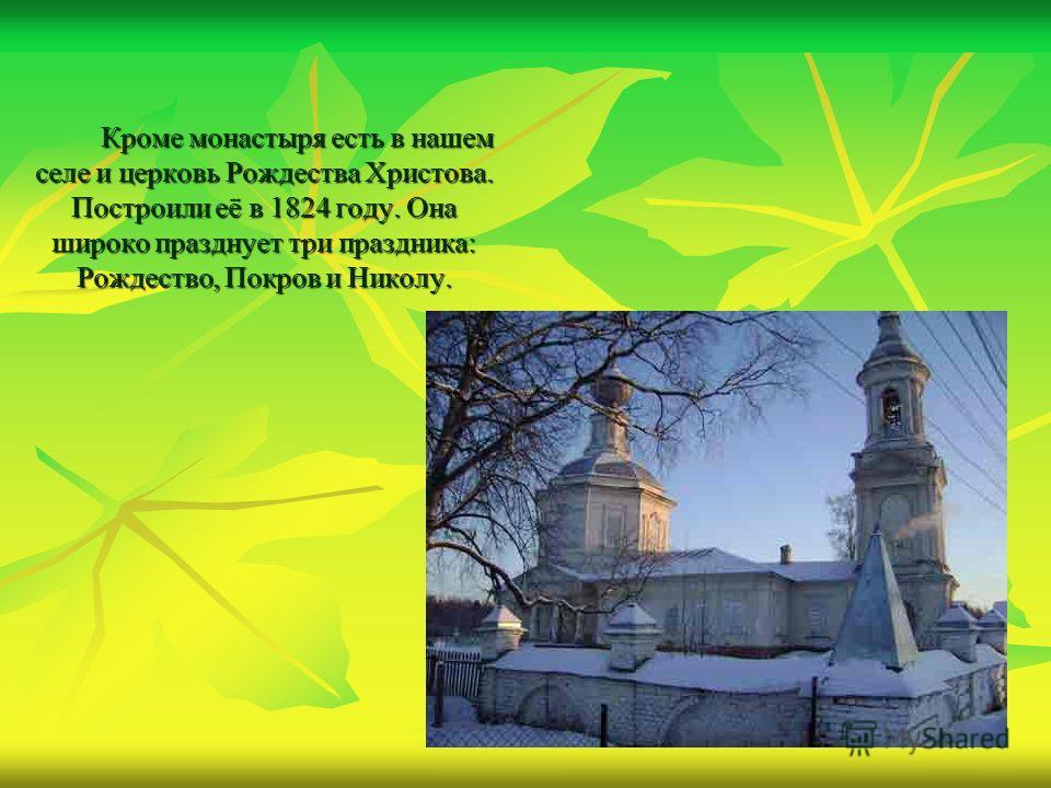 Кроме монастыря есть в нашем селе и церковь Рождества Христова. Построили её в 1824 году. Она широко празднует три праздника: Рождество, Покров и Николу.
