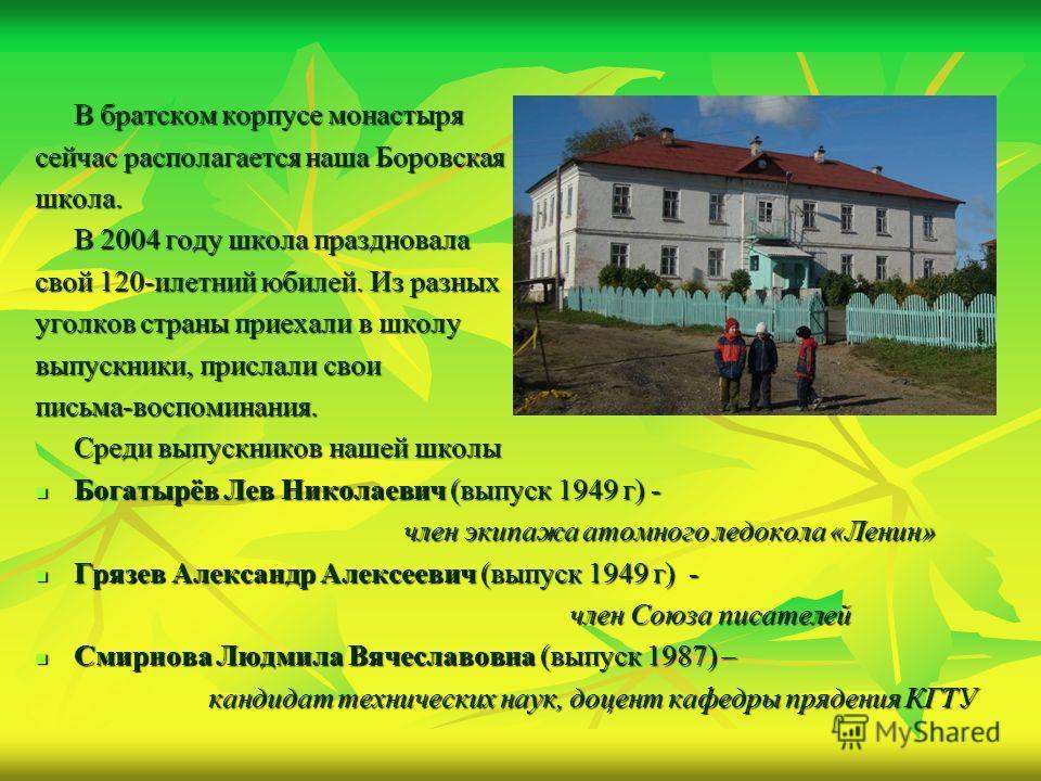В братском корпусе монастыря сейчас располагается наша Боровская школа. В 2004 году школа праздновала свой 120-илетний юбилей. Из разных уголков страны приехали в школу выпускники, прислали свои письма-воспоминания. Среди выпускников нашей школы Бога