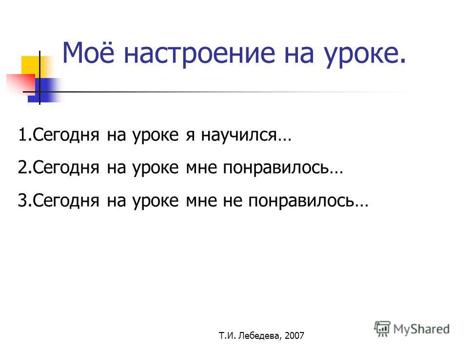 Т.И. Лебедева, 2007 Моё настроение на уроке. 1.Сегодня на уроке я научился… 2.Сегодня на уроке мне понравилось… 3.Сегодня на уроке мне не понравилось…