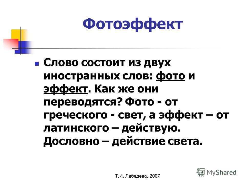 Т.И. Лебедева, 2007 Фотоэффект Слово состоит из двух иностранных слов: фото и эффект. Как же они переводятся? Фото - от греческого - свет, а эффект – от латинского – действую. Дословно – действие света.