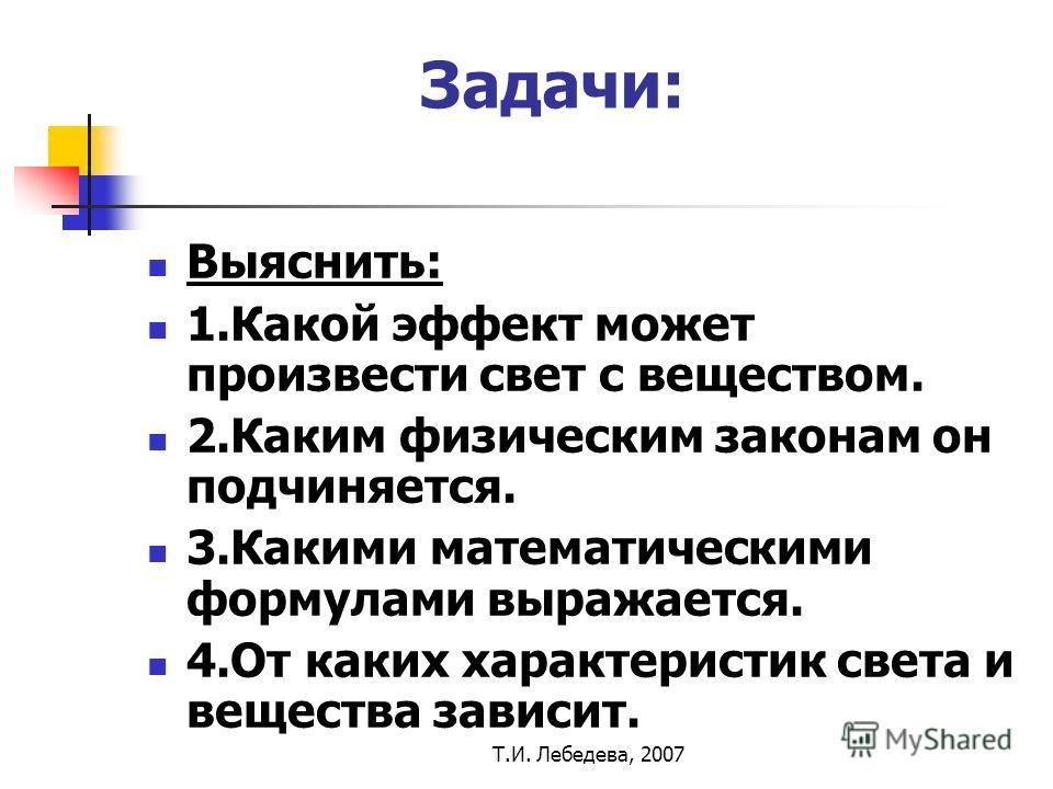Т.И. Лебедева, 2007 Задачи: Выяснить: 1.Какой эффект может произвести свет с веществом. 2.Каким физическим законам он подчиняется. 3.Какими математическими формулами выражается. 4.От каких характеристик света и вещества зависит.