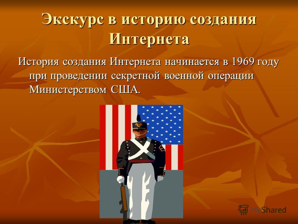 Экскурс в историю создания Интернета История создания Интернета начинается в 1969 году при проведении секретной военной операции Министерством США.