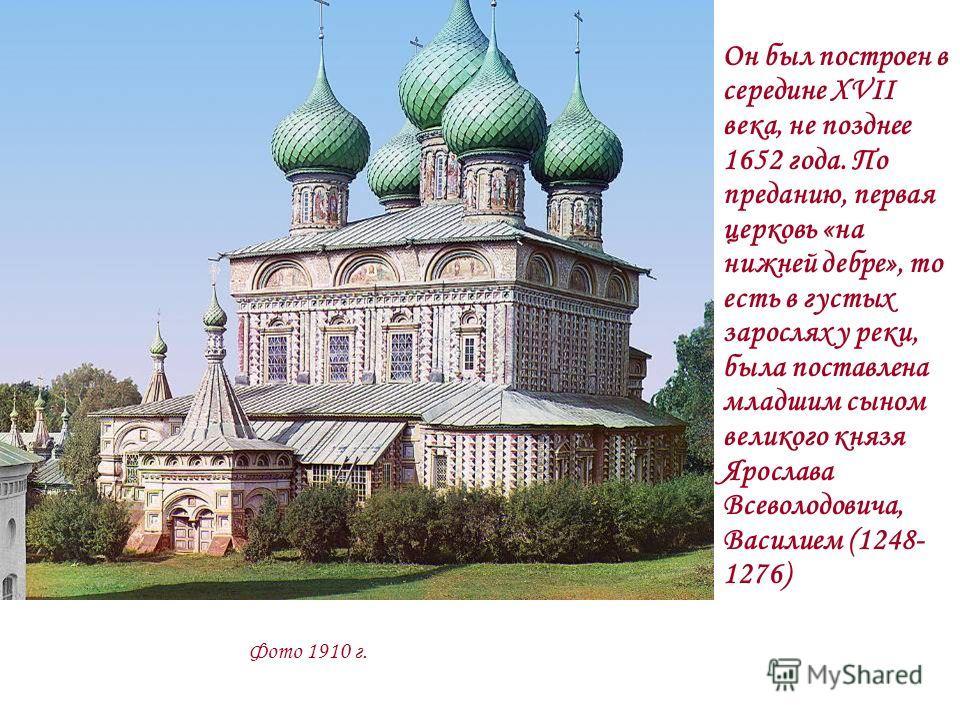 Он был построен в середине XVII века, не позднее 1652 года. По преданию, первая церковь «на нижней дебре», то есть в густых зарослях у реки, была поставлена младшим сыном великого князя Ярослава Всеволодовича, Василием (1248- 1276) Фото 1910 г.
