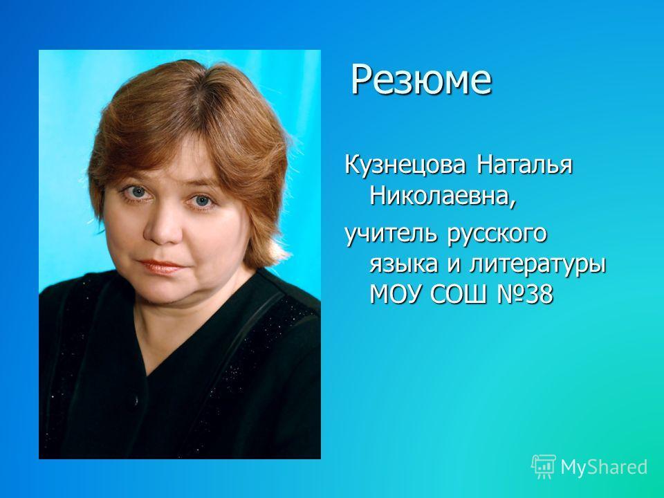 Резюме Резюме Кузнецова Наталья Николаевна, учитель русского языка и литературы МОУ СОШ 38