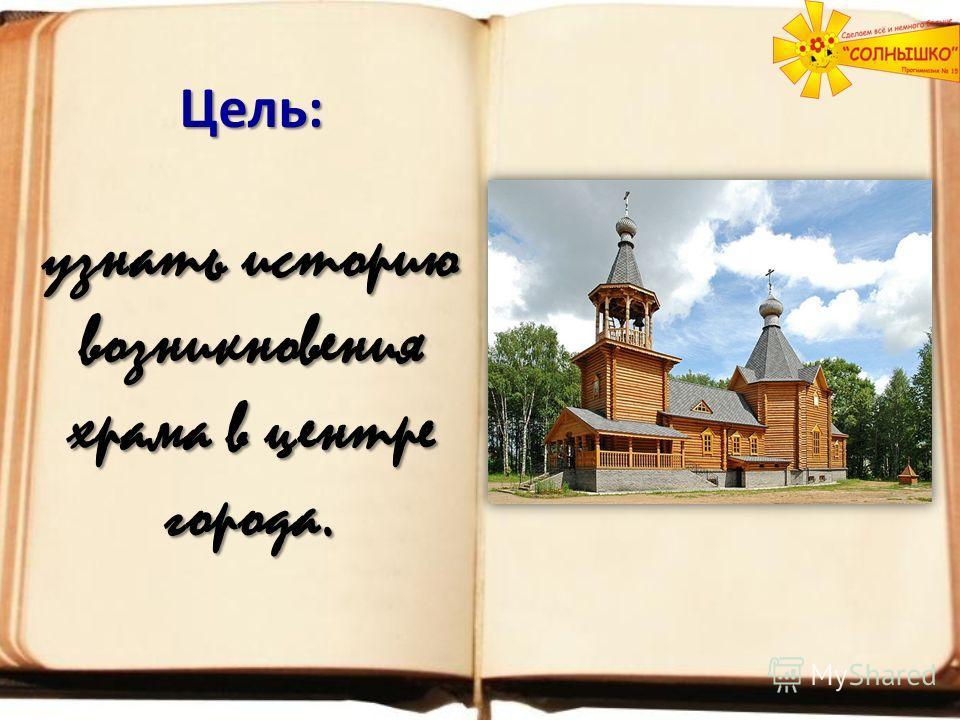 Цель: узнать историю возникновения храма в центре города.
