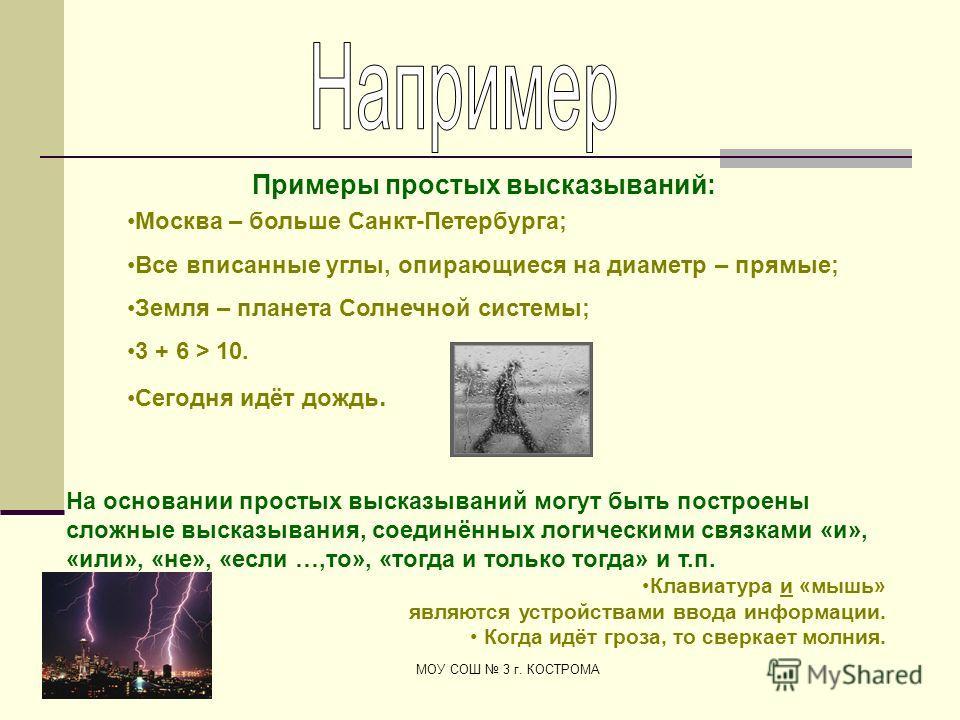 Майданюк Т.А. МОУ СОШ 3 г. КОСТРОМА Москва – больше Санкт-Петербурга; Все вписанные углы, опирающиеся на диаметр – прямые; Земля – планета Солнечной системы; 3 + 6 > 10. Сегодня идёт дождь. Примеры простых высказываний: На основании простых высказыва