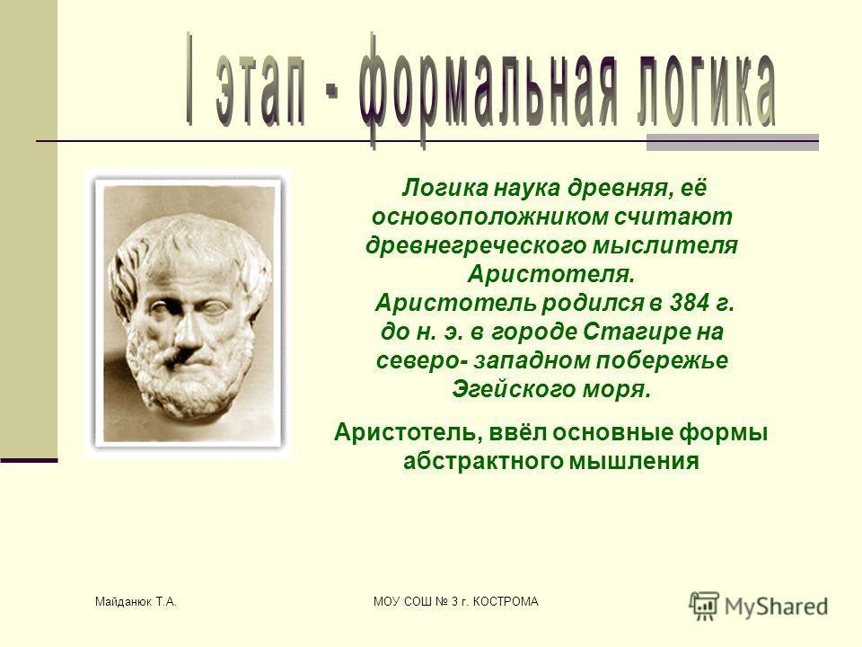 Майданюк Т.А. МОУ СОШ 3 г. КОСТРОМА Логика наука древняя, её основоположником считают древнегреческого мыслителя Аристотеля. Аристотель родился в 384 г. до н. э. в городе Стагире на северо- западном побережье Эгейского моря. Аристотель, ввёл основные