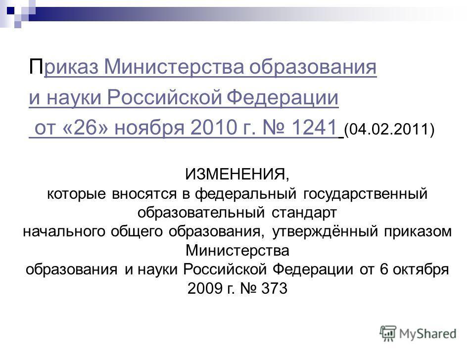Приказ Министерства образованияриказ Министерства образования и науки Российской Федерации от «26» ноября 2010 г. 1241 от «26» ноября 2010 г. 1241 (04.02.2011) ИЗМЕНЕНИЯ, которые вносятся в федеральный государственный образовательный стандарт начальн