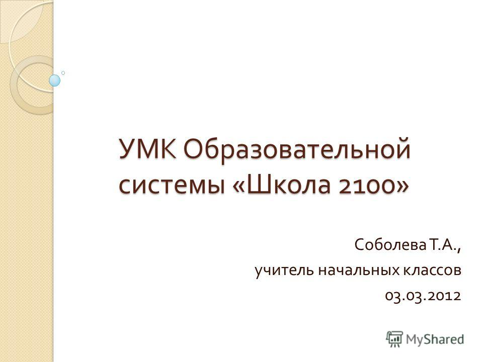 УМК Образовательной системы « Школа 2100» Соболева Т. А., учитель начальных классов 03.03.2012