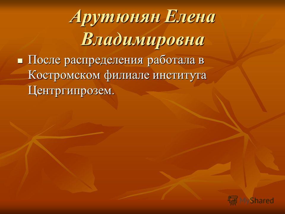 Арутюнян Елена Владимировна После распределения работала в Костромском филиале института Центргипрозем. После распределения работала в Костромском филиале института Центргипрозем.
