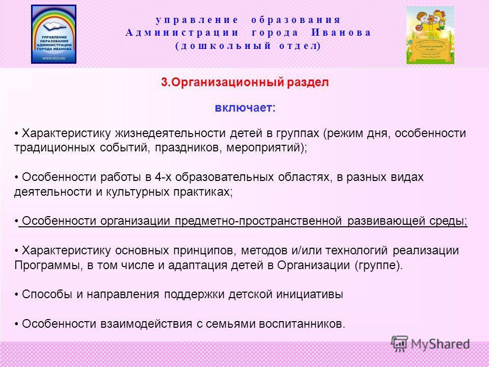 3.Организационный раздел включает: Характеристику жизнедеятельности детей в группах (режим дня, особенности традиционных событий, праздников, мероприятий); Особенности работы в 4-х образовательных областях, в разных видах деятельности и культурных пр