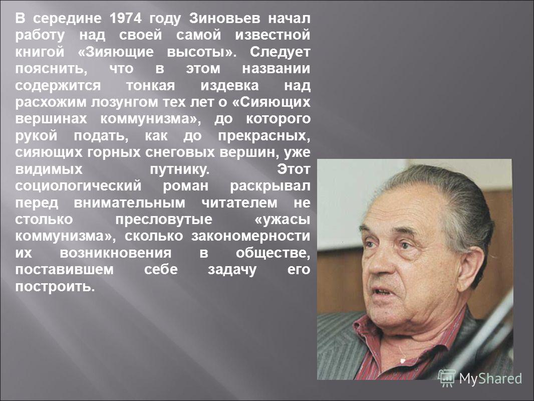 В середине 1974 году Зиновьев начал работу над своей самой известной книгой «Зияющие высоты». Следует пояснить, что в этом названии содержится тонкая издевка над расхожим лозунгом тех лет о «Сияющих вершинах коммунизма», до которого рукой подать, как