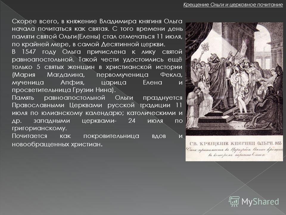 Скорее всего, в княжение Владимира княгиня Ольга начала почитаться как святая. С того времени день памяти святой Ольги(Елены) стал отмечаться 11 июля, по крайней мере, в самой Десятинной церкви. В 1547 году Ольга причислена к лику святой равноапостол