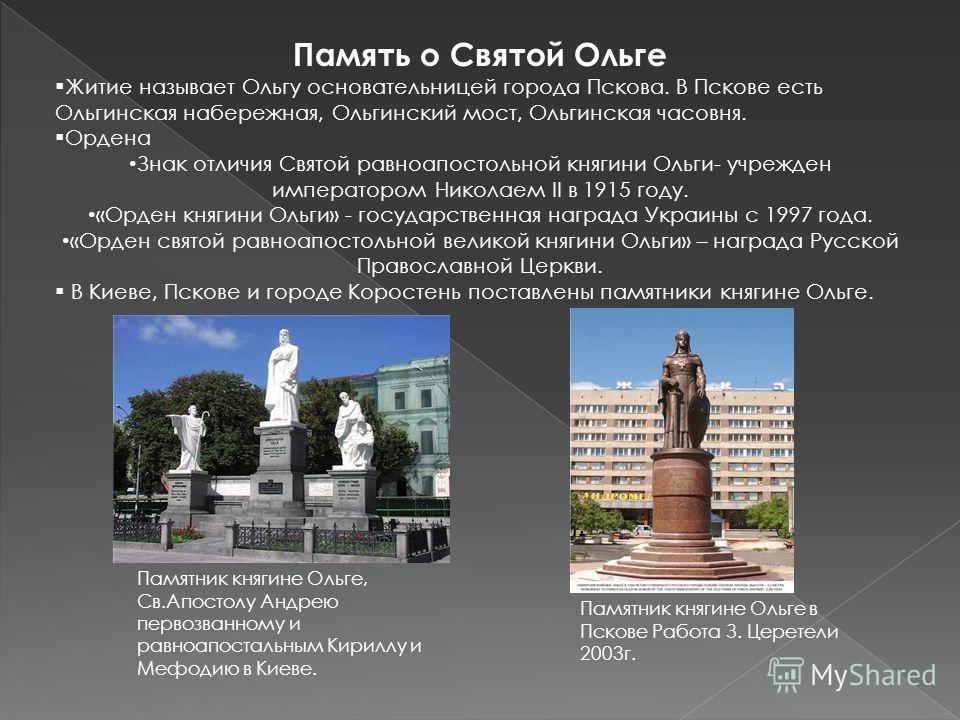 Память о Святой Ольге Житие называет Ольгу основательницей города Пскова. В Пскове есть Ольгинская набережная, Ольгинский мост, Ольгинская часовня. Ордена Знак отличия Святой равноапостольной княгини Ольги- учрежден императором Николаем II в 1915 год