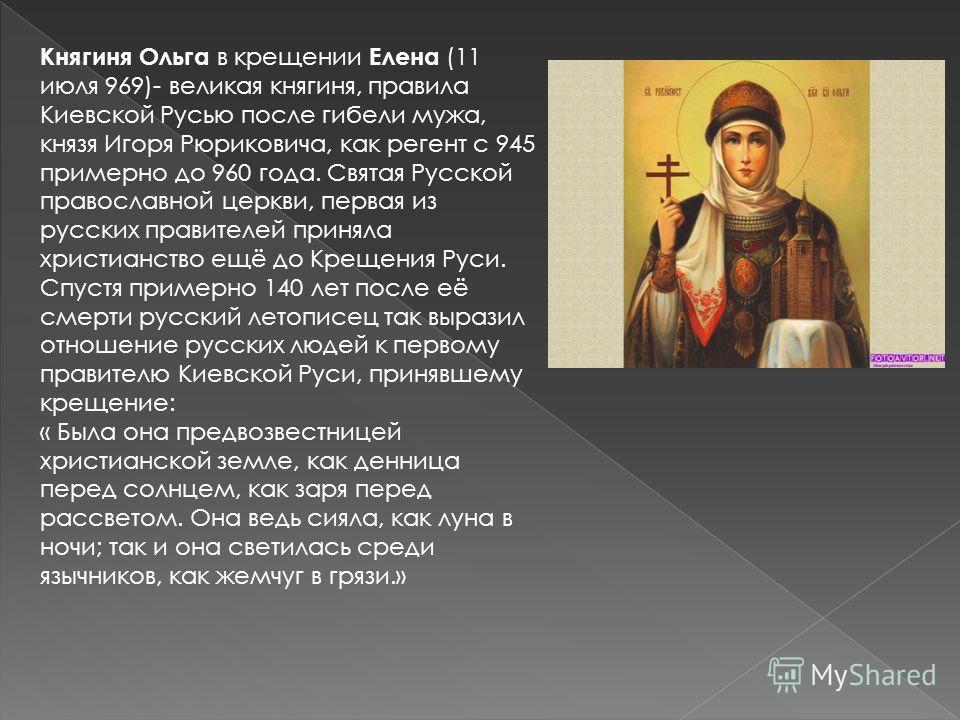 Княгиня Ольга в крещении Елена (11 июля 969)- великая княгиня, правила Киевской Русью после гибели мужа, князя Игоря Рюриковича, как регент с 945 примерно до 960 года. Святая Русской православной церкви, первая из русских правителей приняла христианс