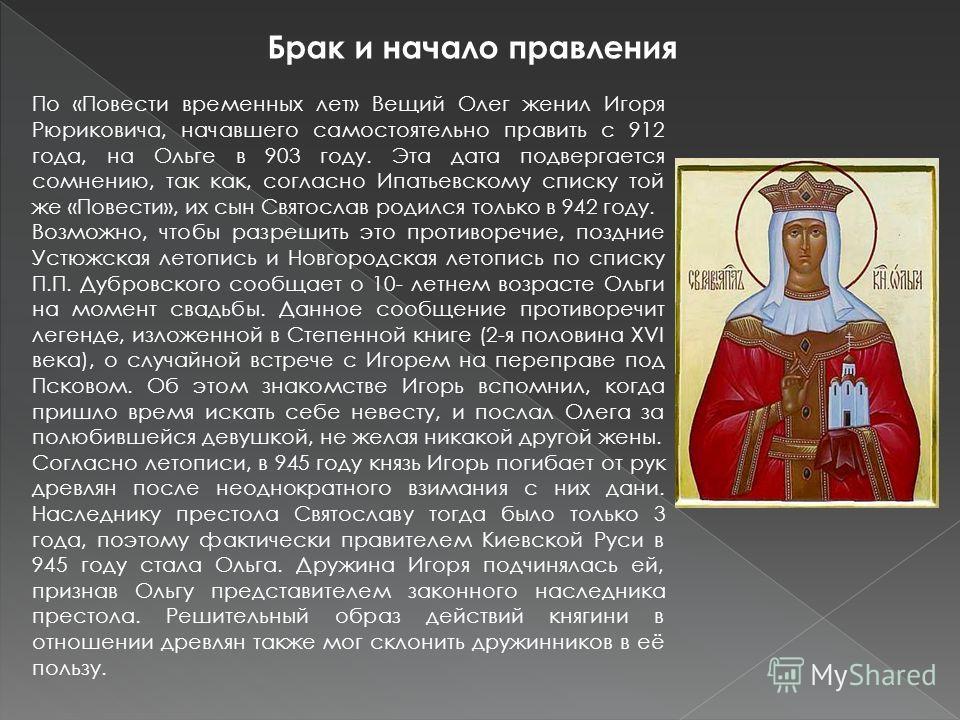 По «Повести временных лет» Вещий Олег женил Игоря Рюриковича, начавшего самостоятельно править с 912 года, на Ольге в 903 году. Эта дата подвергается сомнению, так как, согласно Ипатьевскому списку той же «Повести», их сын Святослав родился только в