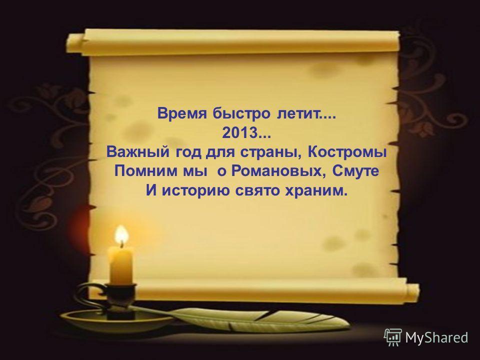 Время быстро летит.... 2013... Важный год для страны, Костромы Помним мы о Романовых, Смуте И историю свято храним.