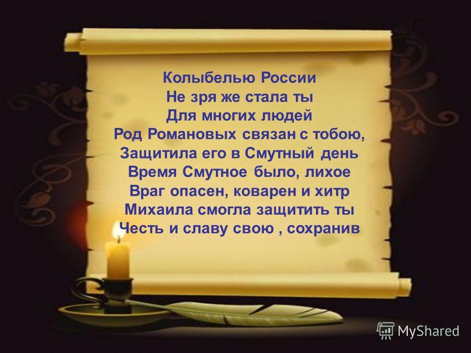 Колыбелью России Не зря же стала ты Для многих людей Род Романовых связан с тобою, Защитила его в Смутный день Время Смутное было, лихое Враг опасен, коварен и хитр Михаила смогла защитить ты Честь и славу свою, сохранив