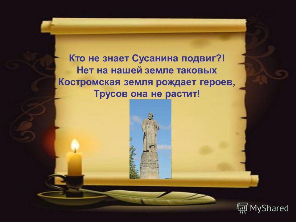 Кто не знает Сусанина подвиг?! Нет на нашей земле таковых Костромская земля рождает героев, Трусов она не растит!