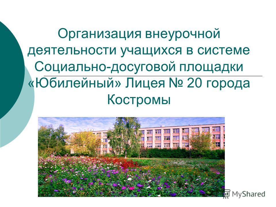 Организация внеурочной деятельности учащихся в системе Социально-досуговой площадки «Юбилейный» Лицея 20 города Костромы