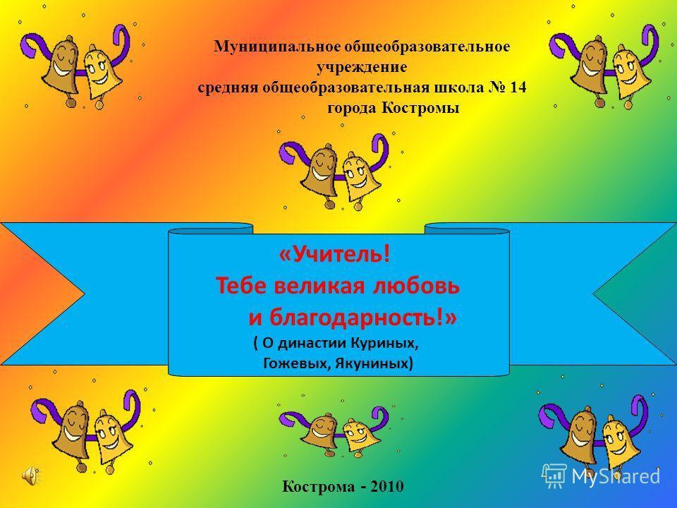 «Учитель! Тебе великая любовь и благодарность!» ( О династии Куриных, Гожевых, Якуниных) Муниципальное общеобразовательное учреждение средняя общеобразовательная школа 14 города Костромы Кострома - 2010