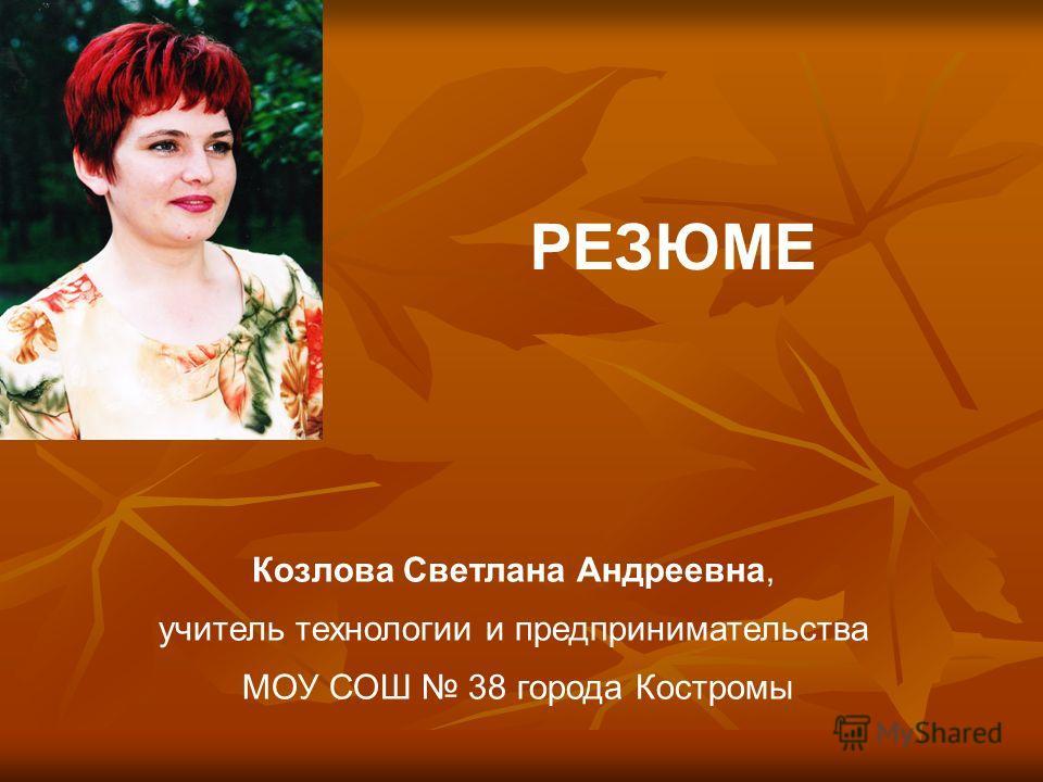 Козлова Светлана Андреевна, учитель технологии и предпринимательства МОУ СОШ 38 города Костромы РЕЗЮМЕ
