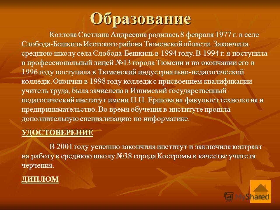 Образование Козлова Светлана Андреевна родилась 8 февраля 1977 г. в селе Слобода-Бешкиль Исетского района Тюменской области. Закончила среднюю школу села Слобода-Бешкиль в 1994 году. В 1994 г. я поступила в профессиональный лицей 13 города Тюмени и п