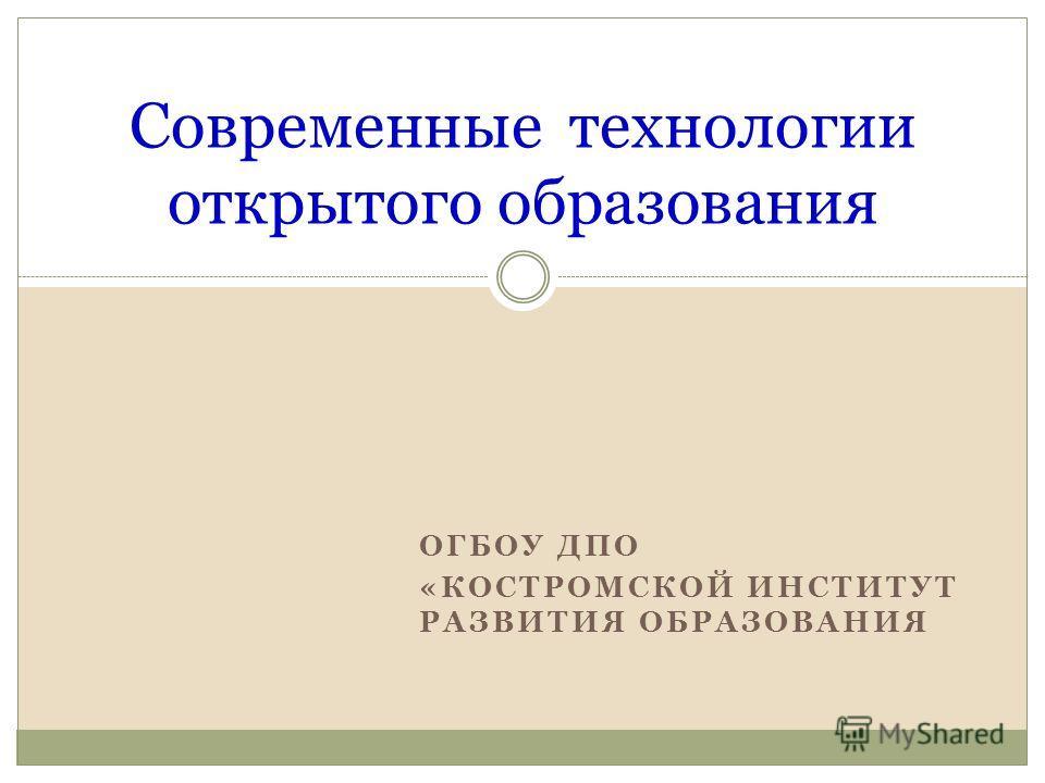 ОГБОУ ДПО «КОСТРОМСКОЙ ИНСТИТУТ РАЗВИТИЯ ОБРАЗОВАНИЯ Современные технологии открытого образования