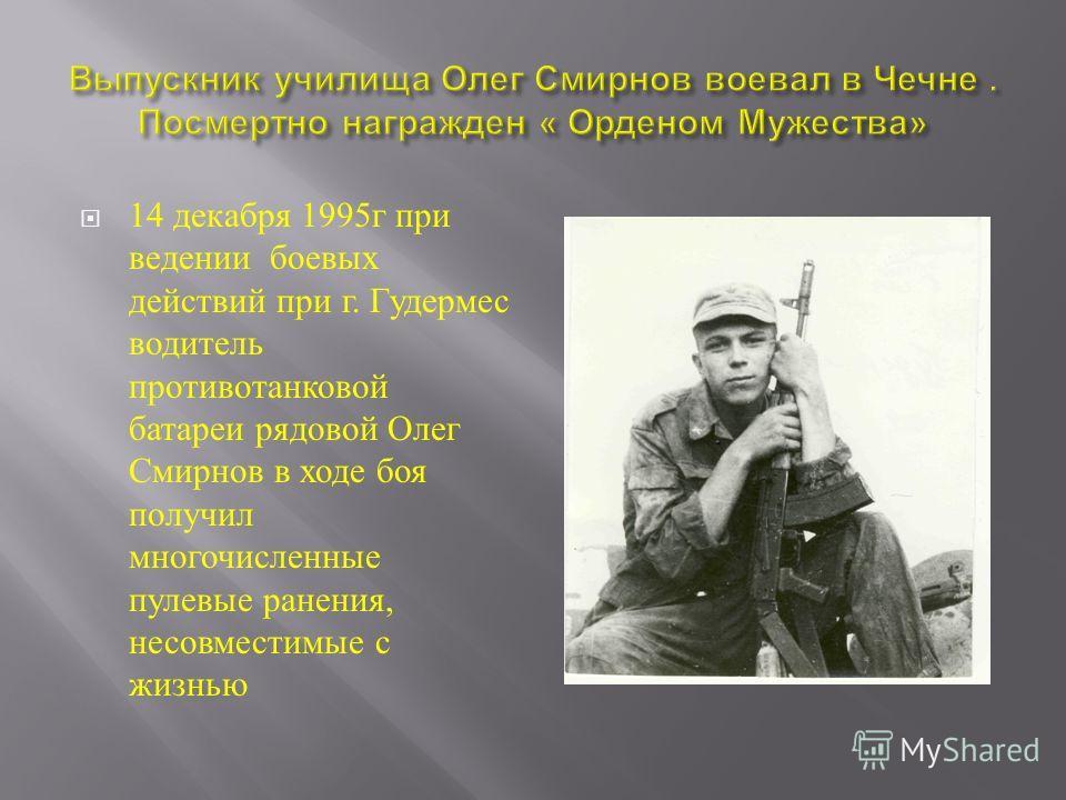 14 декабря 1995 г при ведении боевых действий при г. Гудермес водитель противотанковой батареи рядовой Олег Смирнов в ходе боя получил многочисленные пулевые ранения, несовместимые с жизнью