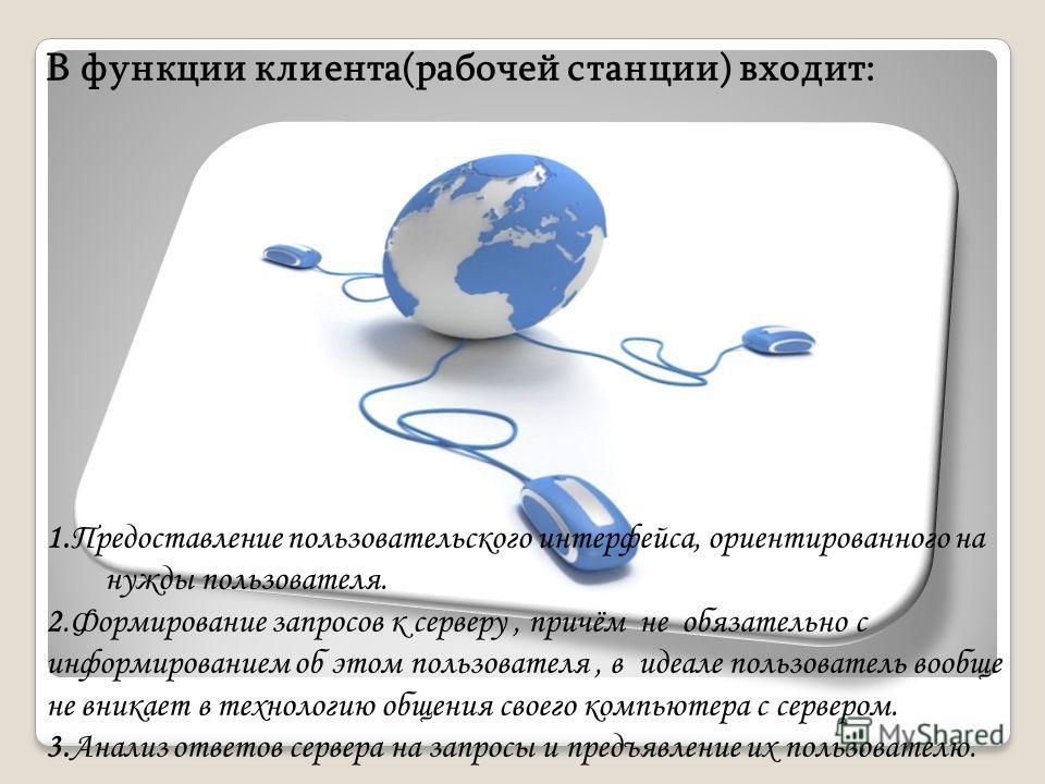 В функции клиента(рабочей станции) входит: 1.Предоставление пользовательского интерфейса, ориентированного на нужды пользователя. 2.Формирование запросов к серверу, причём не обязательно с информированием об этом пользователя, в идеале пользователь в