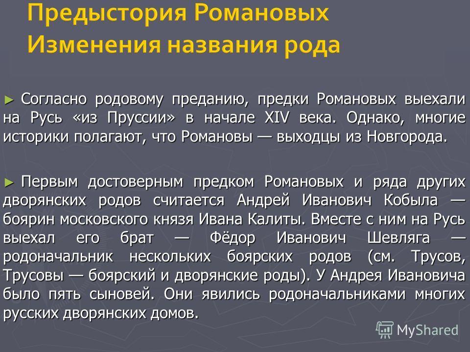 Согласно родовому преданию, предки Романовых выехали на Русь «из Пруссии» в начале XIV века. Однако, многие историки полагают, что Романовы выходцы из Новгорода. Согласно родовому преданию, предки Романовых выехали на Русь «из Пруссии» в начале XIV в